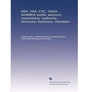 【クリックで詳細表示】HRA, HSA, CDC, OASH, ADAMHA public advisory committees: authority, structure, functions, members (Vol.17): United States. Health Resources Administration. Committee Management Branch.: 洋書