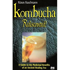 Kombucha Rediscovered!: A Guide to the Medicinal Benefits of an Ancient Healing Tea (Klaus Kaufmann's Fermented Foods Series)